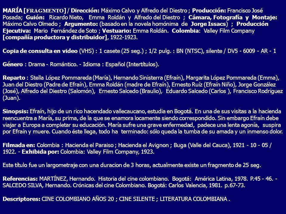 MARÍA [FRAGMENTO] / Dirección: Máximo Calvo y Alfredo del Diestro ; Producción: Francisco José Posada; Guión: Ricardo Nieto, Emma Roldán y Alfredo del Diestro ; Cámara, Fotografía y Montaje: Máximo Calvo Olmedo ; Argumento: (basado en la novela homónima de Jorge Issacs) ; Producción Ejecutiva: Mario Fernández de Soto ; Vestuario: Emma Roldán. Colombia: Valley Film Company [compañía productora y distribuidor], 1922-1923.